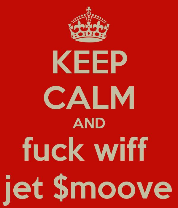 KEEP CALM AND fuck wiff  jet $moove