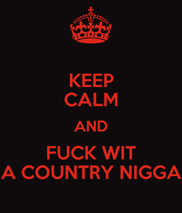 KEEP CALM AND FUCK WIT A COUNTRY NIGGA