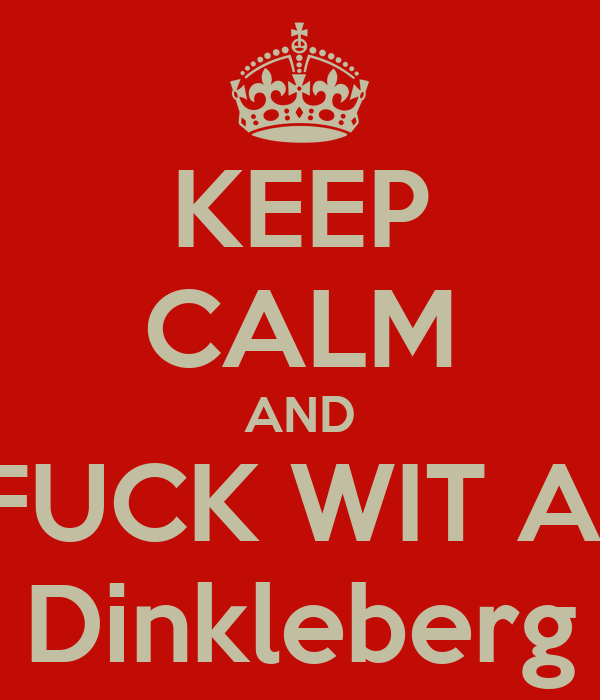 KEEP CALM AND FUCK WIT A  Dinkleberg