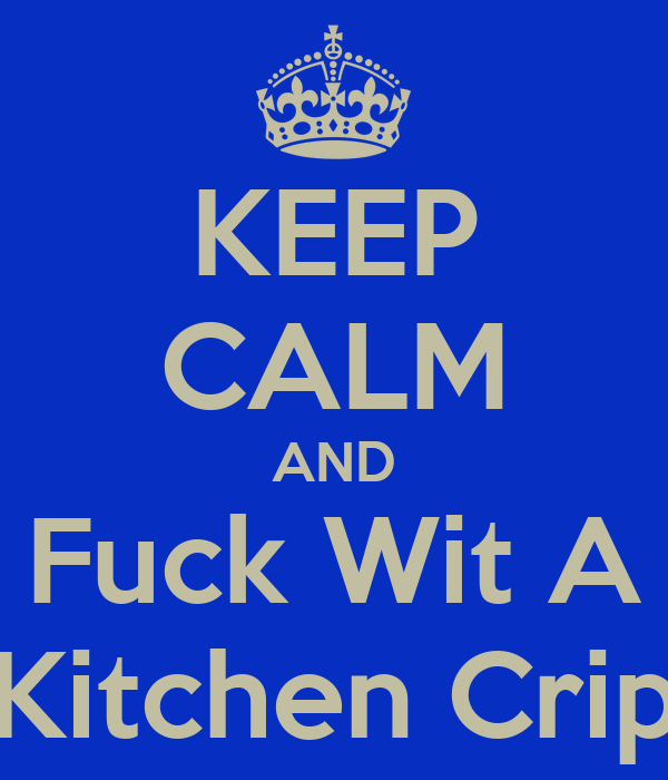 KEEP CALM AND Fuck Wit A Kitchen Crip