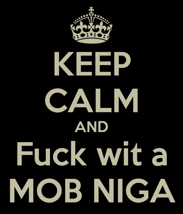 KEEP CALM AND Fuck wit a MOB NIGA