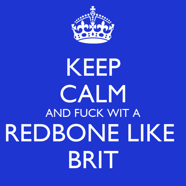 KEEP CALM AND FUCK WIT A REDBONE LIKE  BRIT