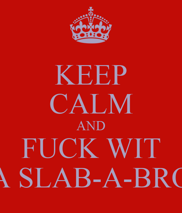KEEP CALM AND FUCK WIT A SLAB-A-BRO