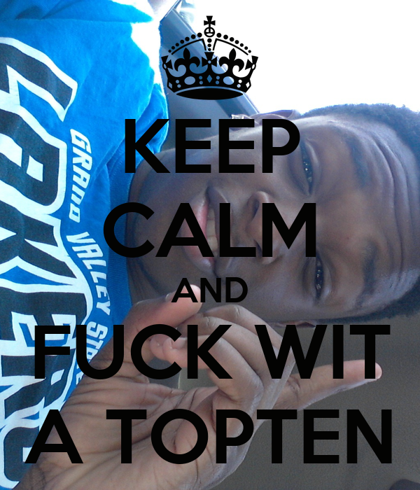 KEEP CALM AND FUCK WIT A TOPTEN