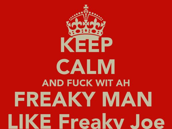 KEEP CALM AND FUCK WIT AH FREAKY MAN  LIKE Freaky Joe