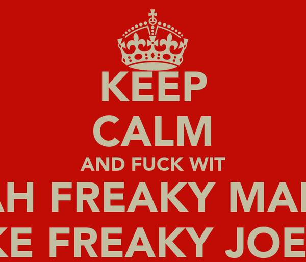 KEEP CALM AND FUCK WIT AH FREAKY MAN LIKE FREAKY JOE!!!