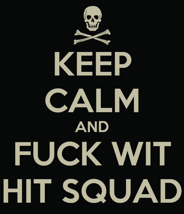 KEEP CALM AND FUCK WIT HIT SQUAD