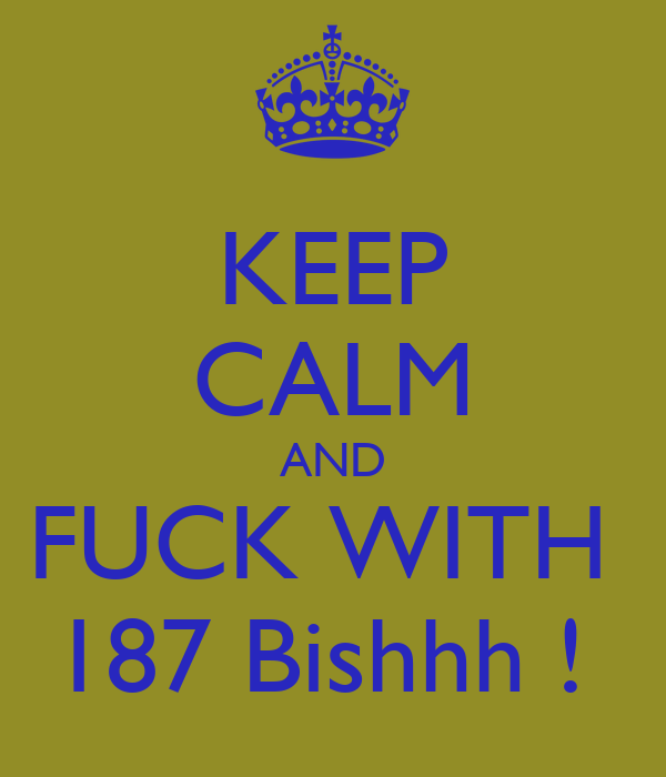 KEEP CALM AND FUCK WITH  187 Bishhh !