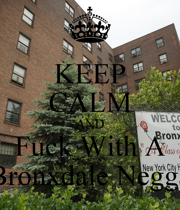 KEEP CALM AND Fuck With A Bronxdale Negga