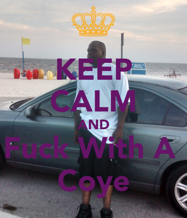 KEEP CALM AND Fuck With A  Coye