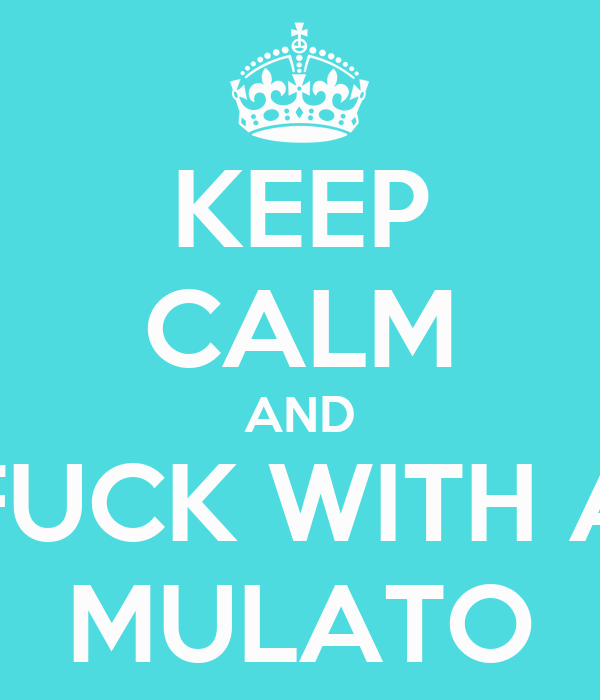 KEEP CALM AND FUCK WITH A MULATO