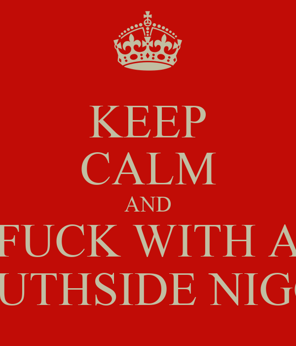 KEEP CALM AND FUCK WITH A SOUTHSIDE NIGGA