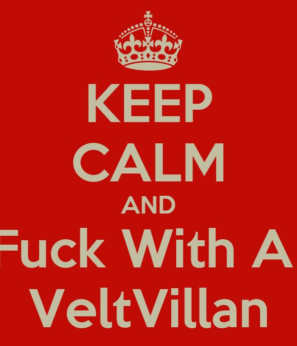 KEEP CALM AND Fuck With A  VeltVillan