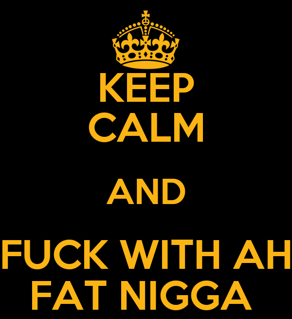 KEEP CALM AND FUCK WITH AH FAT NIGGA
