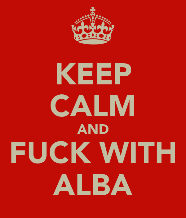 KEEP CALM AND FUCK WITH ALBA