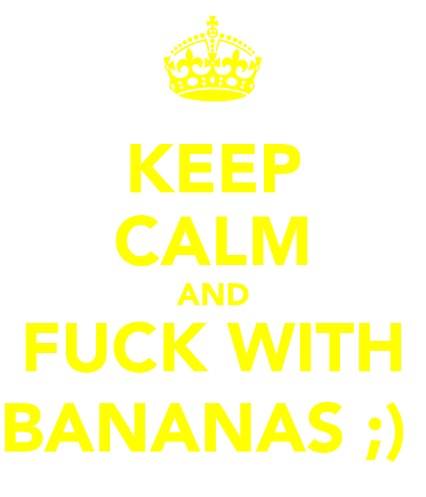 KEEP CALM AND FUCK WITH BANANAS ;)