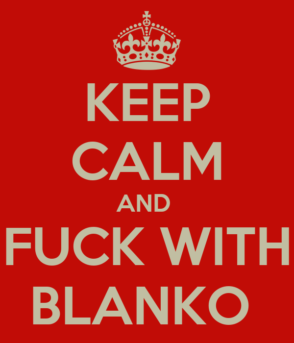 KEEP CALM AND   FUCK WITH  BLANKO