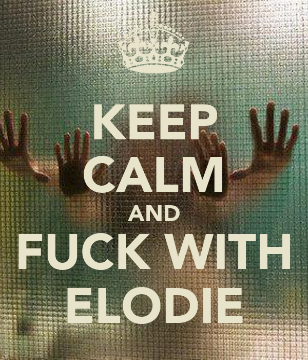 KEEP CALM AND FUCK WITH ELODIE