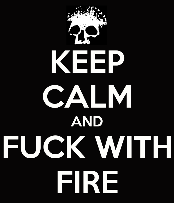 KEEP CALM AND FUCK WITH FIRE