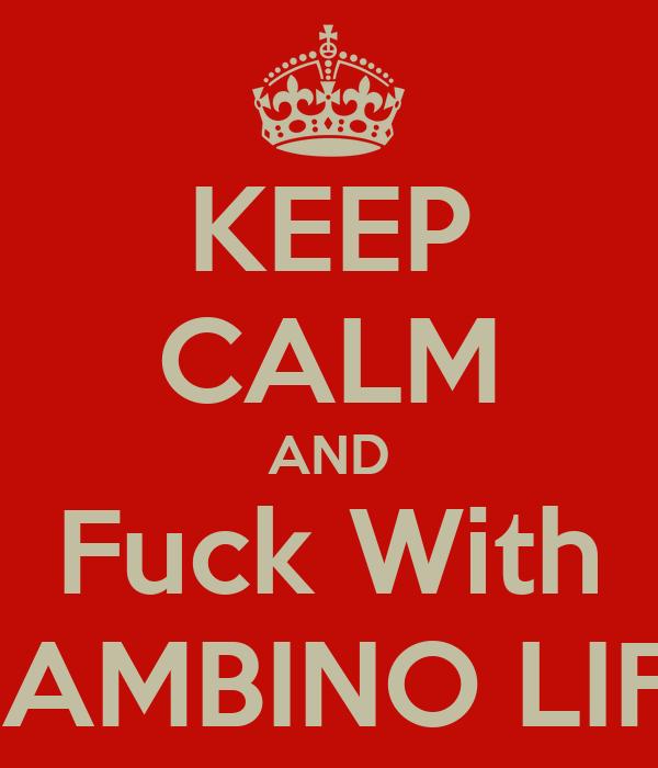 KEEP CALM AND Fuck With GAMBINO LIFE