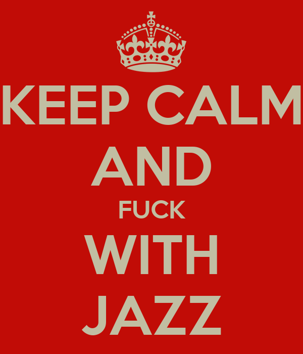 KEEP CALM AND FUCK WITH JAZZ