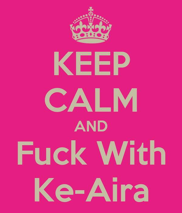 KEEP CALM AND Fuck With Ke-Aira