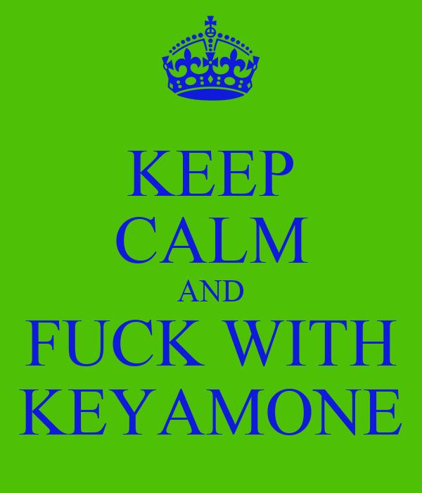 KEEP CALM AND FUCK WITH KEYAMONE