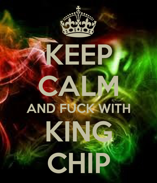 KEEP CALM AND FUCK WITH KING CHIP