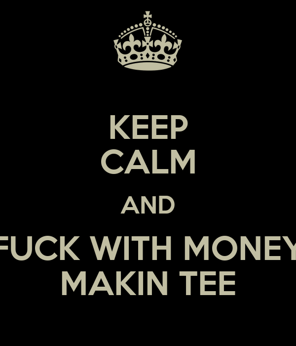 KEEP CALM AND FUCK WITH MONEY MAKIN TEE