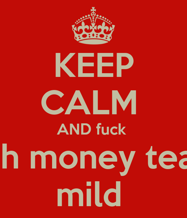 KEEP CALM  AND fuck  with money team  mild