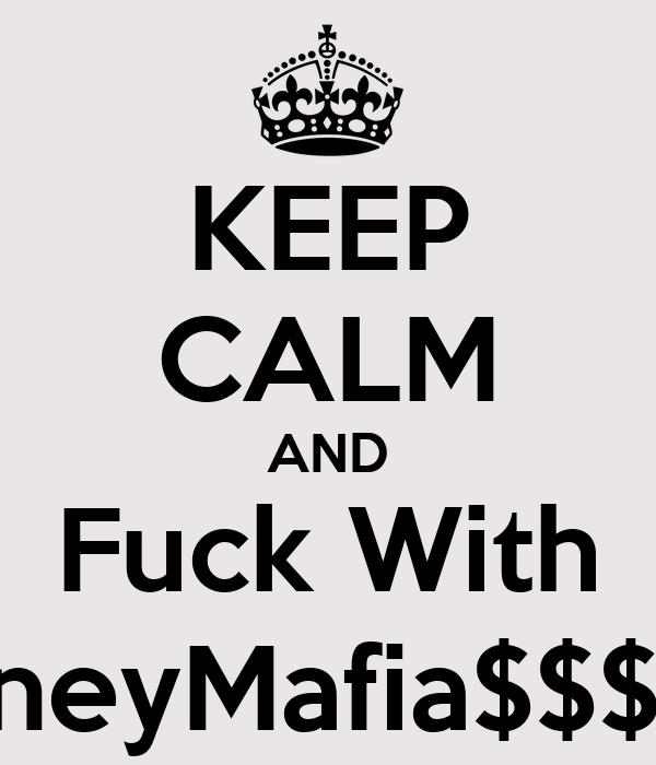 KEEP CALM AND Fuck With #MoneyMafia$$$Mike