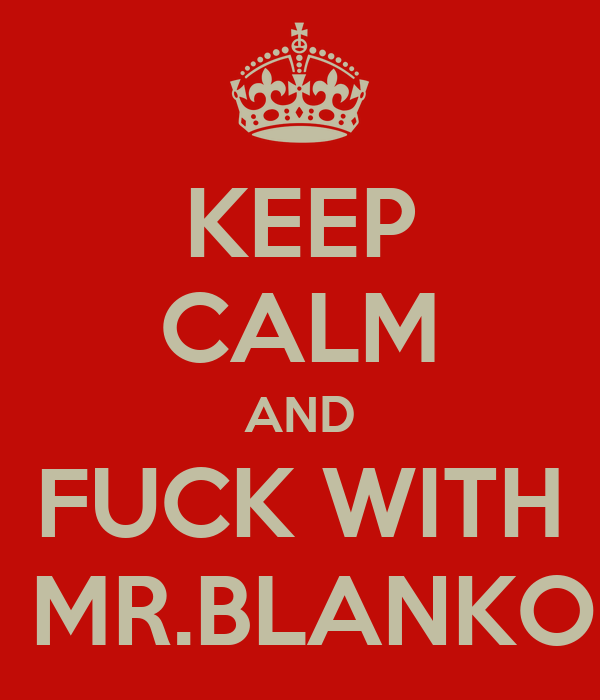KEEP CALM AND  FUCK WITH   MR.BLANKO