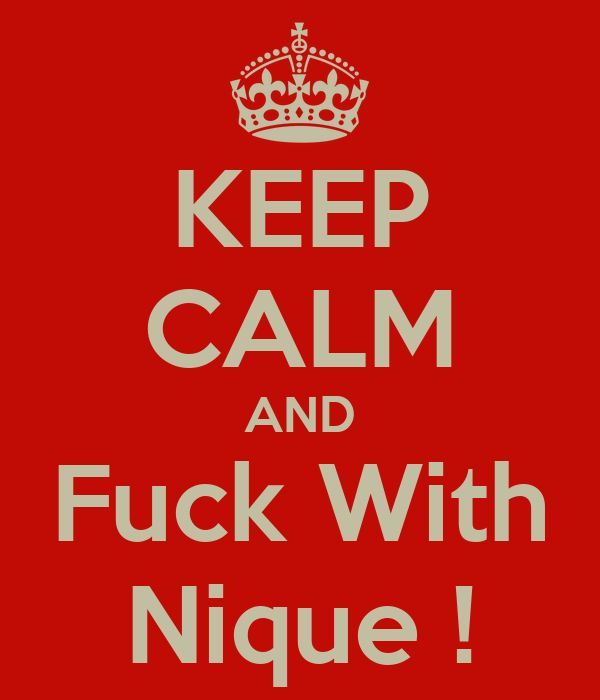 KEEP CALM AND Fuck With Nique !