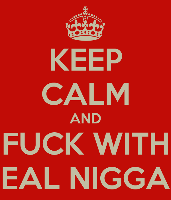 KEEP CALM AND FUCK WITH REAL NIGGAZ