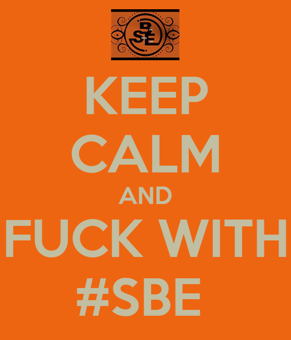 KEEP CALM AND FUCK WITH #SBE