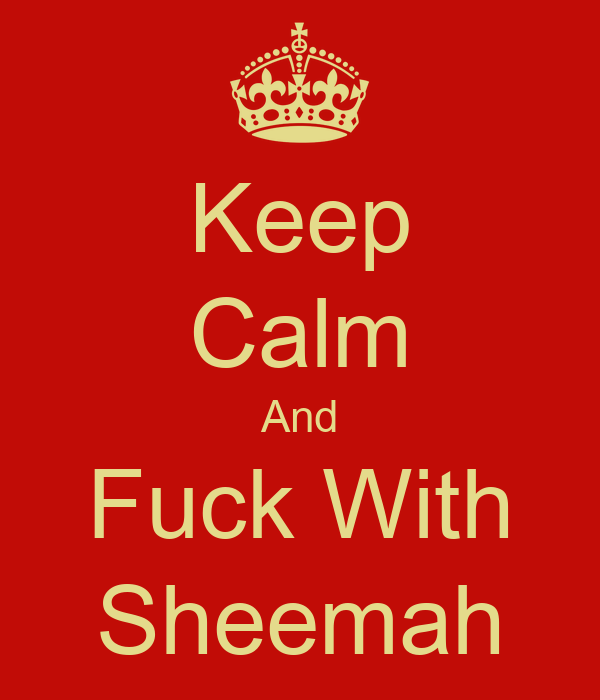 Keep Calm And Fuck With Sheemah