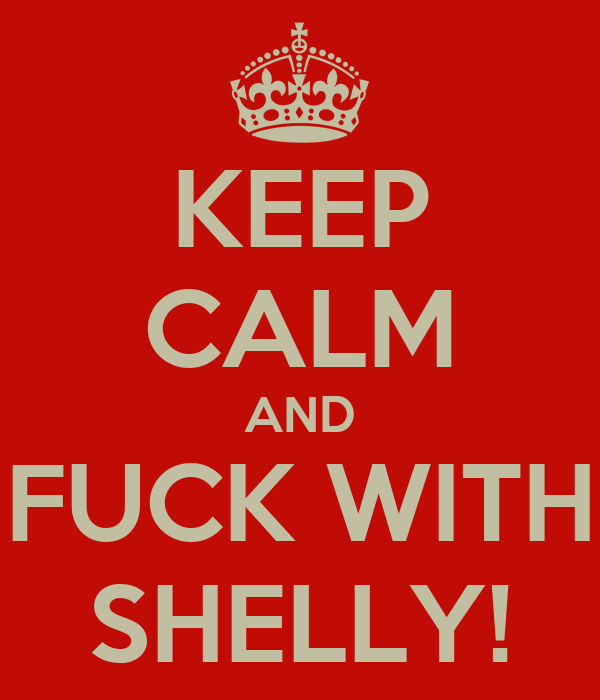 KEEP CALM AND FUCK WITH SHELLY!