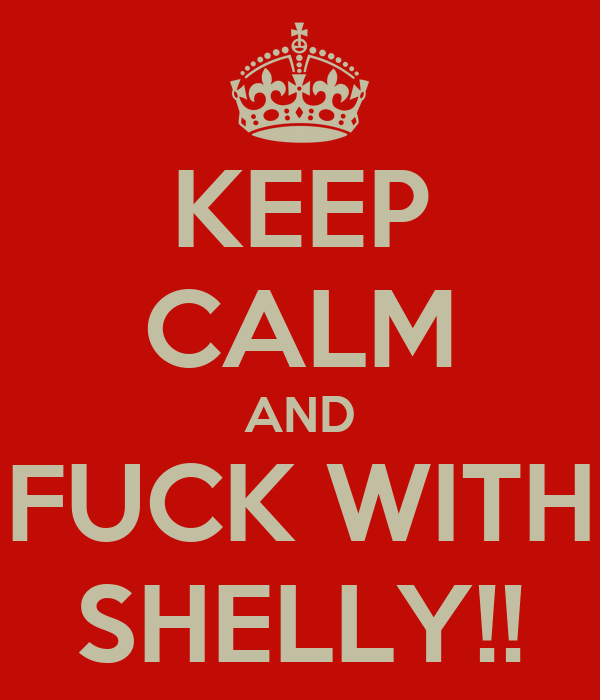KEEP CALM AND FUCK WITH SHELLY!!