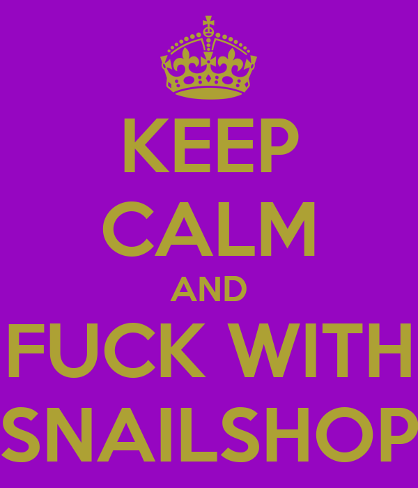 KEEP CALM AND FUCK WITH SNAILSHOP