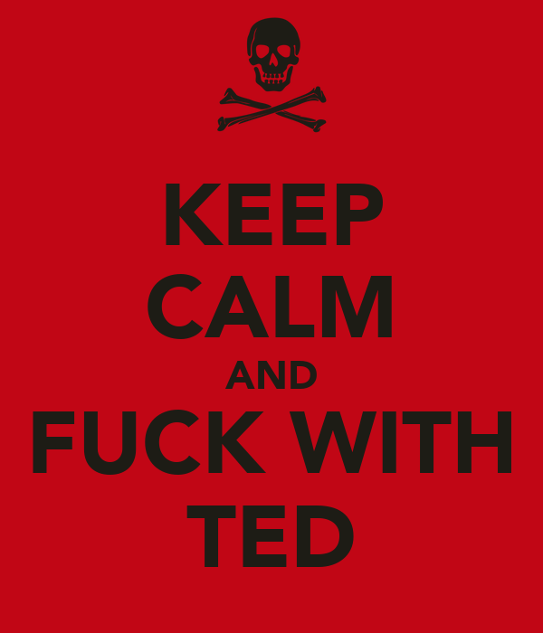KEEP CALM AND FUCK WITH TED
