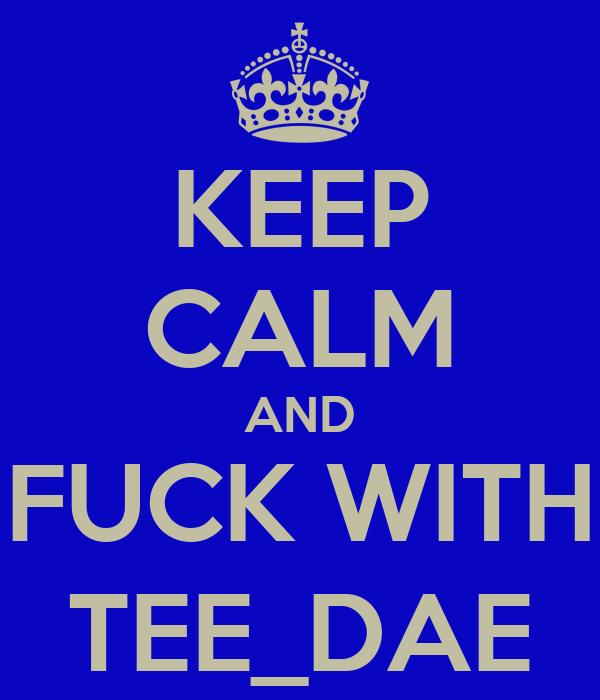 KEEP CALM AND FUCK WITH TEE_DAE
