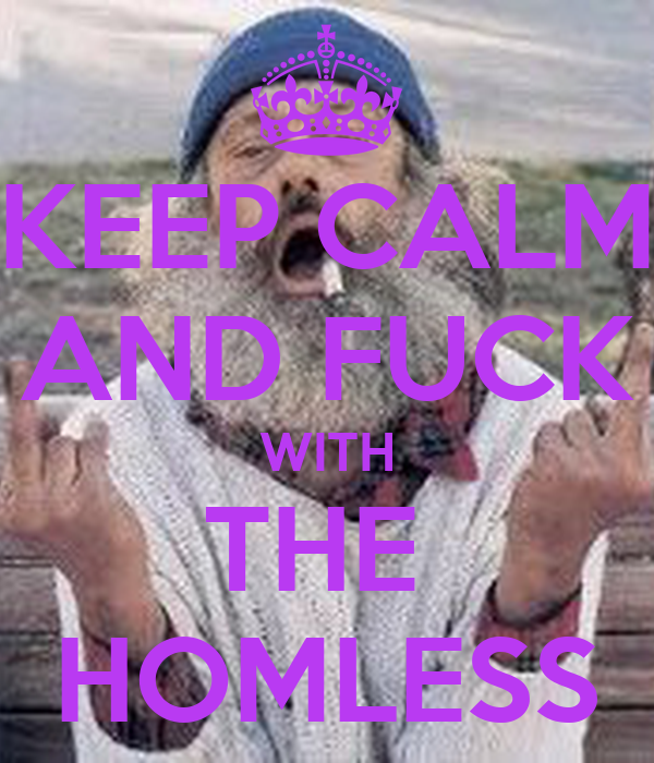 KEEP CALM AND FUCK WITH THE  HOMLESS