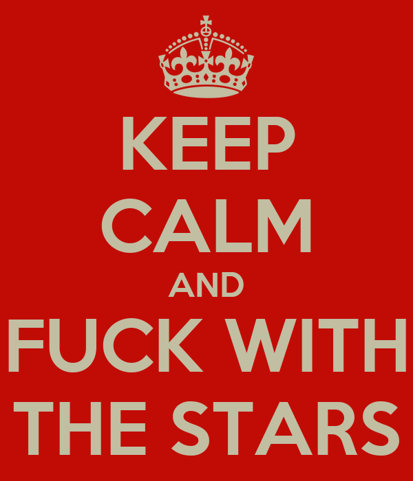 KEEP CALM AND FUCK WITH THE STARS