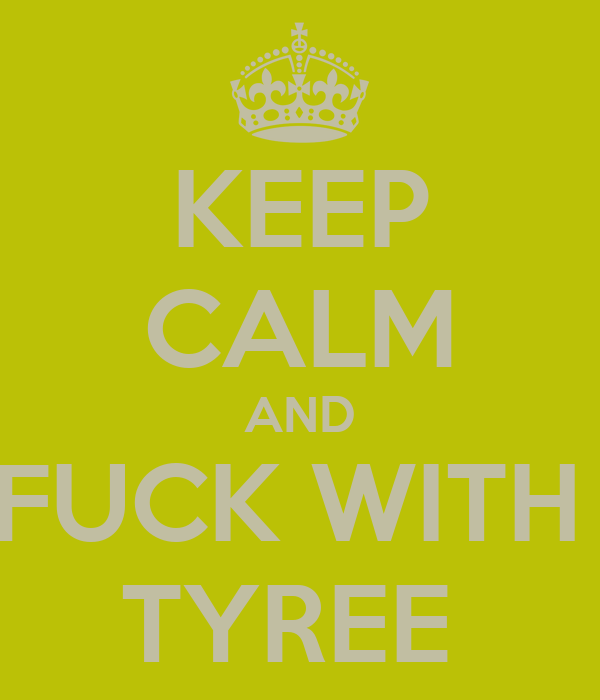 KEEP CALM AND FUCK WITH  TYREE