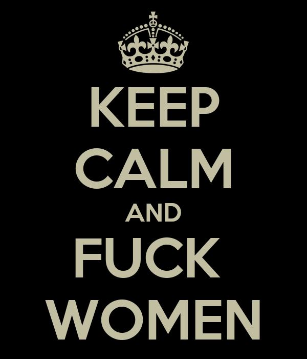 KEEP CALM AND FUCK  WOMEN