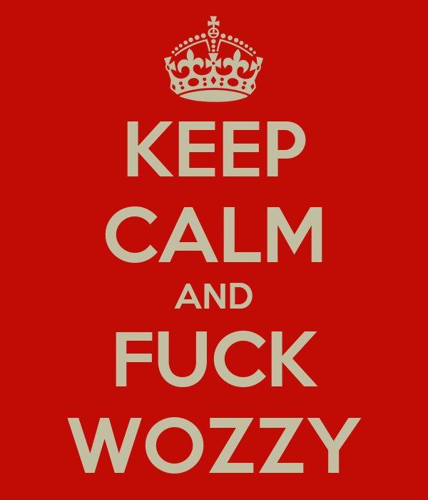 KEEP CALM AND FUCK WOZZY