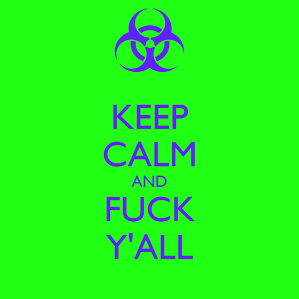 KEEP CALM AND FUCK Y'ALL