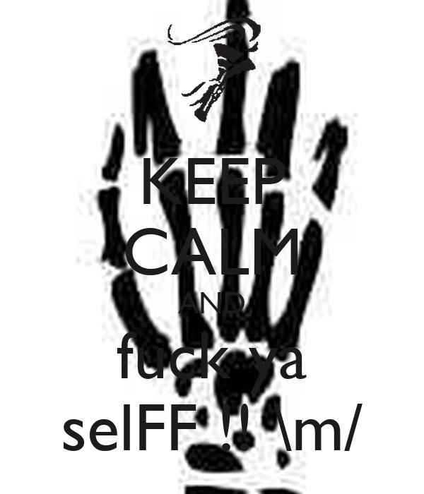 KEEP CALM AND fuck ya selFF !! \m/