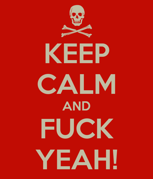 KEEP CALM AND FUCK YEAH!