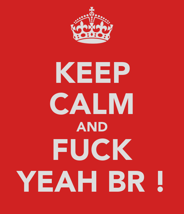 KEEP CALM AND FUCK YEAH BR !
